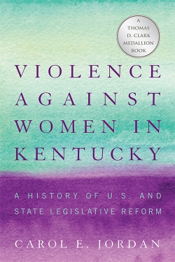 """Violence Against Women in Kentucky: A History of U.S. and State Legislative Reform"" by Carol E. Jorden"